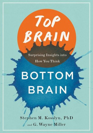 Top Brain, Bottom Brain: Surprising Insights into How You Think by G. Wayne Miller, Stephen M. Kosslyn