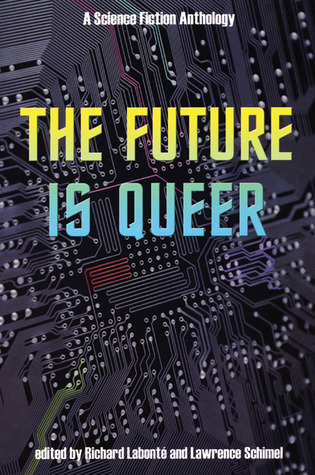 The Future is Queer: A Science Fiction Anthology by Bryan Talbot, Candas Jane Dorsey, Rachel Pollack, Lawrence Schimel, Caro Soles, Joy Parks, L. Timmel Duchamp, Hiromi Goto, Richard Labonté, Neil Gaiman, Diana Churchill