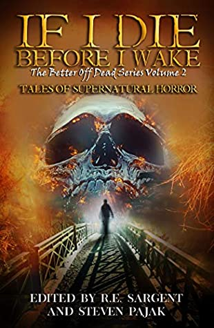 If I Die Before I Wake: Tales of Supernatural Horror by Steven Pajak, R.E. Sargent