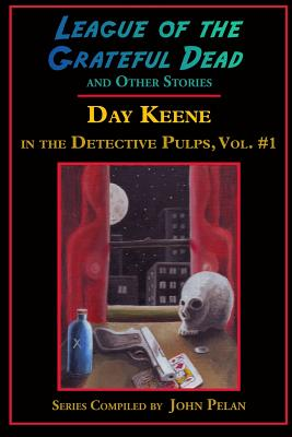 League of the Grateful Dead and Other Stories: Day Keene in the Detective Pulps Volume I by Day Keene