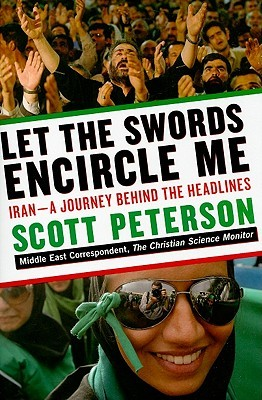 Let the Swords Encircle Me: Iran - A Journey Behind the Headlines by Scott Peterson