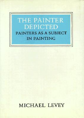 The Painter Depicted: Painters as a Subject in Painting by Michael Levey
