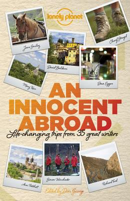 An Innocent Abroad: Life-Changing Trips from 35 Great Writers by Dave Eggers, Lonely Planet, John Berendt