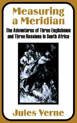 Measuring a Meridian: The Adventures of Three Englishmen and Three Russians in South Africa by Jules Verne