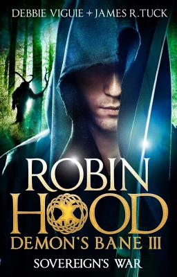 Sovereign's War: Robin Hood: Demon Bane 3 by James R. Tuck, Debbie Viguie