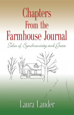 Chapters from the Farmhouse Journal: Tales of Synchronicity and Grace by Laura Lander
