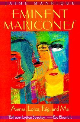 Eminent Maricones: Arenas, Lorca, Puig, and Me by Jaime Manrique