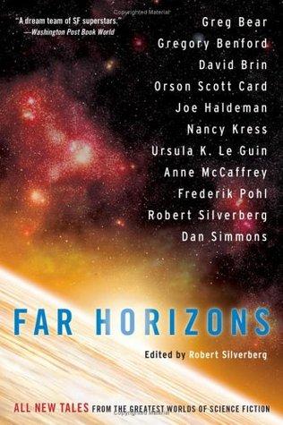 Far Horizons: All New Tales from the Greatest Worlds of Science Fiction by Frederik Pohl, Greg Bear, Nancy Kress, Ursula K. Le Guin, David Brin, Gregory Benford, Robert Silverberg, Joe Haldeman, Dan Simmons, Orson Scott Card, Anne McCaffrey