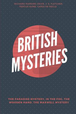 British Mysteries (Illustrated): The Paradise Mystery, In the Fog, The Wooden Hand - A Detective Story and The Maxwell Mystery by Fergus Hume, J. S. Fletcher, Carolyn Wells