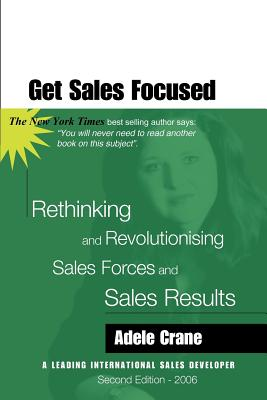Get Sales Focused: Rethinking and Revolutionising Sales Forces and Sales Results by Adele Crane