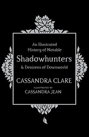 An Illustrated History of Notable Shadowhunters and Denizens of Downworld by Cassandra Jean, Cassandra Clare