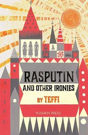 Rasputin and Other Ironies by Anne Marie Jackson, Teffi, Rose France, Robert Chandler, Elizabeth Chandler