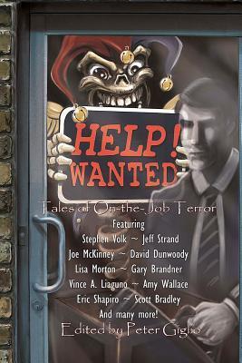 Help! Wanted: Tales of On-the-Job Terror by Scott Bradley, Zak Jarvis, David C. Hayes, Matt Kurtz, Trevor Denyer, Amy Wallace, Stephen Volk, Adrian Chamberlin, Vince A. Liaguno, Vic Kerry, Joe McKinney, David E. Greske, Gregory L. Norris, Marianne Halbert, David Dunwoody, Ellen Herbert, Gary Brandner, Will Huston, Patrick Flanagan, Henry Snider, Peter Giglio, Craig Saunders, Eric Shapiro, Jeff Strand, Lisa Morton, Mark Allan Gunnells