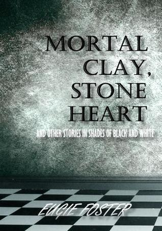 Mortal Clay, Stone Heart and Other Stories in Shades of Black and White by Eugie Foster