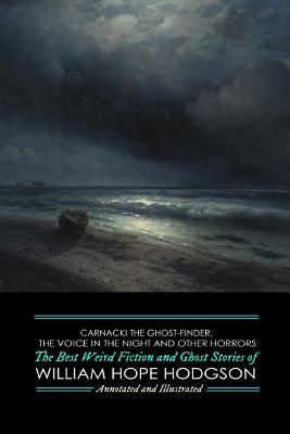 Carnacki the Ghost-Finder, The Voice in the Night, and Other Horrors: The Best Weird Fiction & Ghost Stories of William Hope Hodgson by William Hope Hodgson