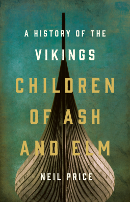 The Children of Ash and Elm: A History of the Vikings by Neil Price