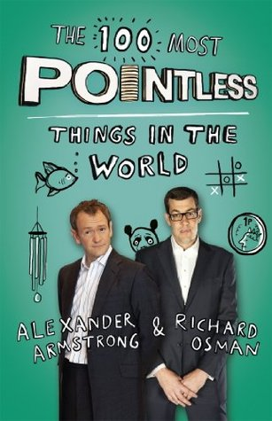 The 100 Most Pointless Things in the World: A pointless book written by the presenters of the hit BBC 1 TV show by Alexander Armstrong, Richard Osman