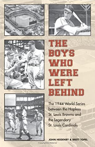 The Boys Who Were Left Behind: The 1944 World Series between the Hapless St. Louis Browns and the Legendary St. Louis Cardinals by John Heidenry