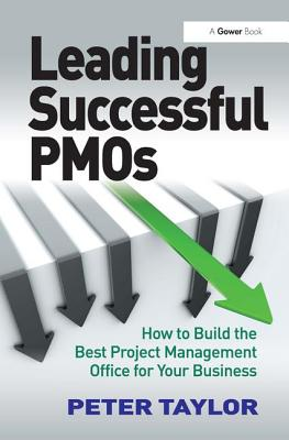 Leading Successful Pmos: How to Build the Best Project Management Office for Your Business by Peter Taylor