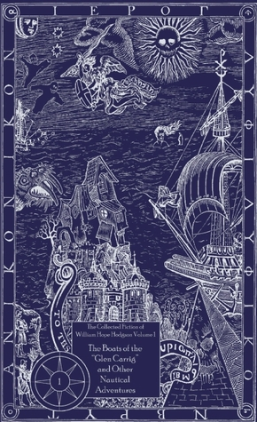 The Collected Fiction, Vol. 1: The Boats of the Glen Carrig and Other Nautical Adventures by William Hope Hodgson, Jason Van Hollander