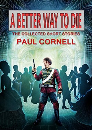 A Better Way to Die: The Collected Short Stories by Paul Cornell, John Scalzi