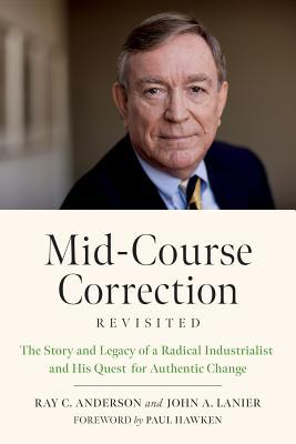 Mid-Course Correction Revisited: The Story and Legacy of a Radical Industrialist and His Quest for Authentic Change by John A. Lanier, Paul Hawken, Ray C. Anderson