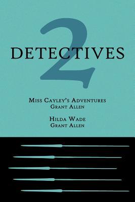 2 Detectives: Miss Cayley's Adventures / Hilda Wade by Grant Allen