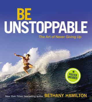Be Unstoppable: The Art of Never Giving Up by Bethany Hamilton