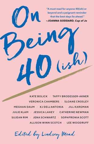 On Being 40(ish): Fifteen Writers on the Prime of Their Lives by Taffy Brodesser-Akner, Kate Bolick, K.J. Dell'Antonia, Catherine Newman, Lindsey Mead, Sujean Rim, Veronica Chambers, Jena Schwartz, Allison Winn Scotch, Sloane Crosley, Sophfronia Scott, Jessica Lahey, Jill Kargman, Julie Klam, Meghan Daum