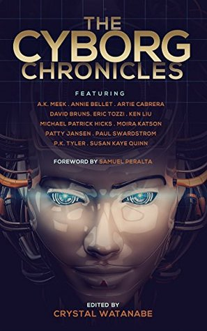 The Cyborg Chronicles by Crystal Watanabe, P.K. Tyler, Paul K. Swardstrom, Annie Bellet, Eric Tozzi, Susan Kaye Quinn, Samuel Peralta, Artie Cabrera, Ken Liu, Michael Patrick Hicks, A.K. Meek