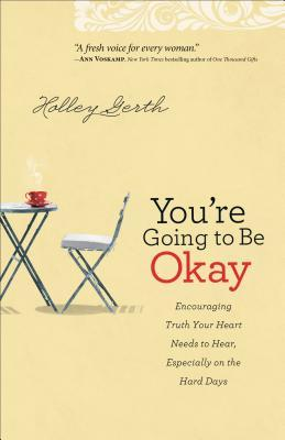 You're Going to Be Okay: Encouraging Truth Your Heart Needs to Hear, Especially on the Hard Days by Holley Gerth