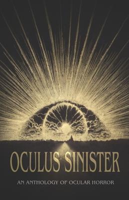 Oculus Sinister: An Anthology of Ocular Horror by Brian Evenson, Shannon Scott, John Langan