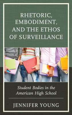 Rhetoric, Embodiment, and the Ethos of Surveillance: Student Bodies in the American High School by Jennifer Young