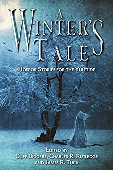 A Winter's Tale: Horror Stories for the Yuletide by Charles Rutledge, James R. Tuck, Cliff Biggers