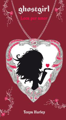 Ghostgirl: Loca Por Amor / Ghostgirl: Lovesick, #3 by Tonya Hurley