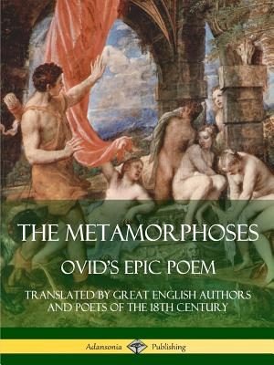 The Metamorphoses: Ovid's Epic Poem, Translated by Great English Authors and Poets of the 18th Century by Alexander Pope, John Dryden, Ovid