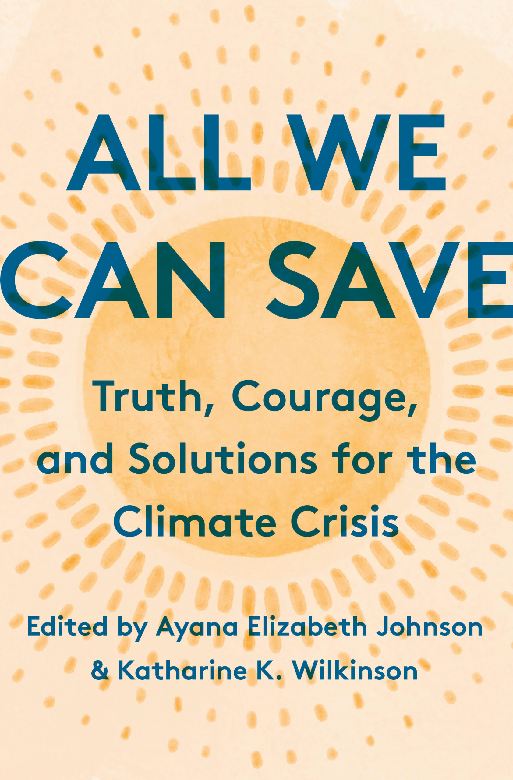 All We Can Save: Truth, Courage, and Solutions for the Climate Crisis by Ayana Elizabeth Johnson, Katharine K. Wilkinson
