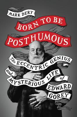 Born to Be Posthumous: The Eccentric Life and Mysterious Genius of Edward Gorey by Mark Dery, Edward Gorey
