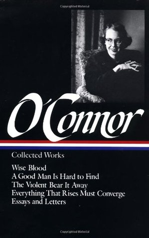 Collected Works: Wise Blood / A Good Man is Hard to Find / The Violent Bear it Away / Everything that Rises Must Converge / Essays and Letters by Sally Fitzgerald, Flannery O'Connor