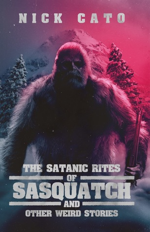 The Satanic Rites of Sasquatch and Other Weird Stories by Nick Cato