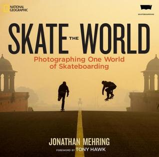 Skate the World: Photographing One World of Skateboarding by Jonathan Mehring, Tony Hawk