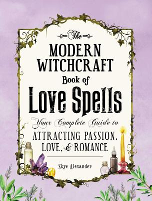 The Modern Witchcraft Book of Love Spells: Your Complete Guide to Attracting Passion, Love, and Romance by Skye Alexander