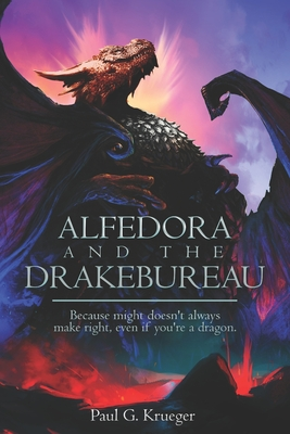 Alfedora and the Drakebureau: Because Might Doesn't Always Make Right, Even if You're a Dragon by Paul Krueger