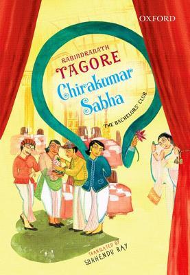 Chirakumar Sabha: The Bachelor's Club: A Comedy in Five Acts by Sukhendu Ray, Rabindranath Tagore