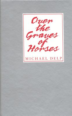Over the Graves of Horses by Michael Delp