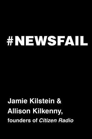 #Newsfail: Climate Change, Feminism, Gun Control, and Other Fun Stuff We Talk About Because Nobody Else Will by Allison Kilkenny, Jamie Kilstein