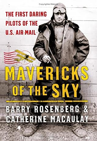 Mavericks of the Sky: The First Daring Pilots of the U.S. Air Mail by Catherine Macaulay, Barry Rosenberg