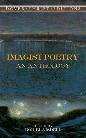 Imagist Poetry: An Anthology by Wallace Stevens, Bob Blaisdell, F.S. Flint, Richard Aldington, Skipwith Cannéll, John Gould Fletcher, Amy Lowell, James Joyce, T.E. Hulme, Adelaide Crapsey, Ford Madox Ford, D.H. Lawrence, Alfred Kreymborg, Yone Noguchi, H.D., William Carlos Williams, Walter Conrad Arensberg, Ezra Pound