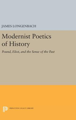 Modernist Poetics of History: Pound, Eliot, and the Sense of the Past by James Longenbach
