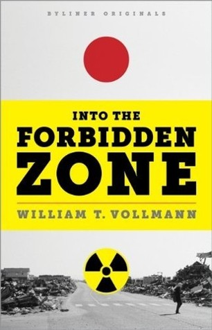 Into the Forbidden Zone: A Trip through Hell and High Water in Post-earthquake Japan by William T. Vollmann